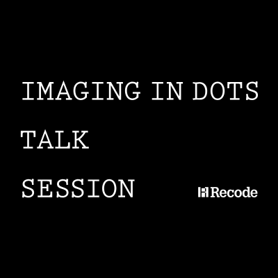 Recode TALK SESSION -IMAGING IN DOTS-